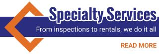 Specialty Services | From inspections to rentals, we do it all | Read More
